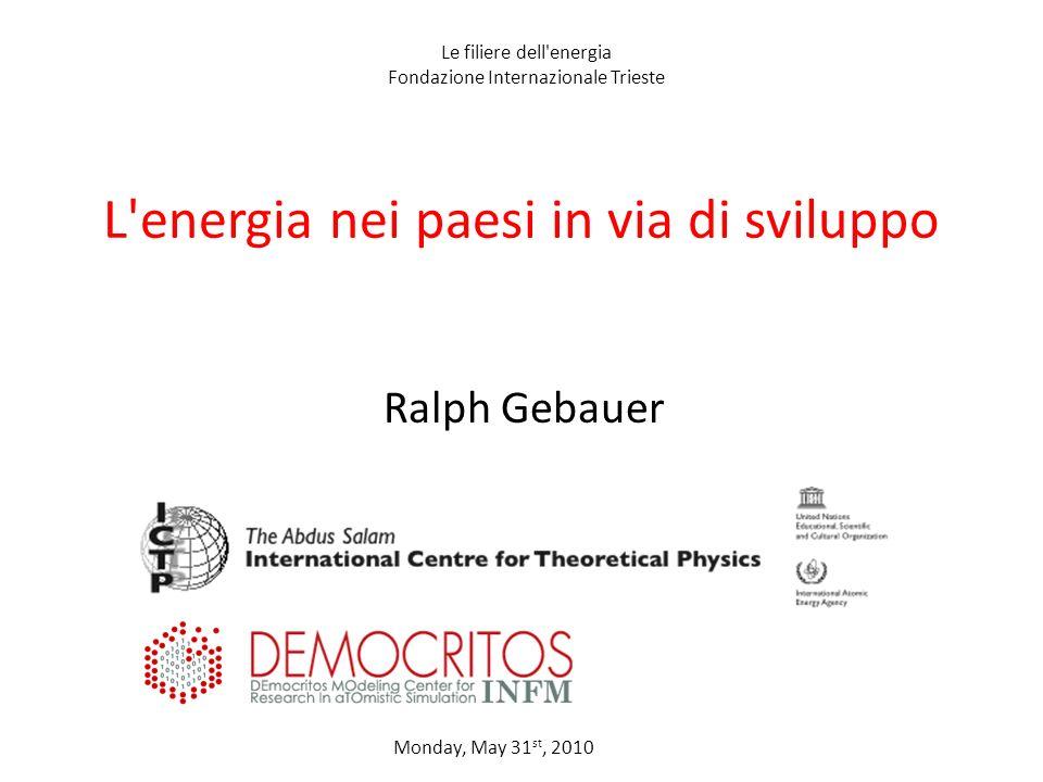 L energia nei paesi in via di sviluppo Ralph Gebauer Monday, May 31 st, 2010 Le filiere dell energia Fondazione Internazionale Trieste