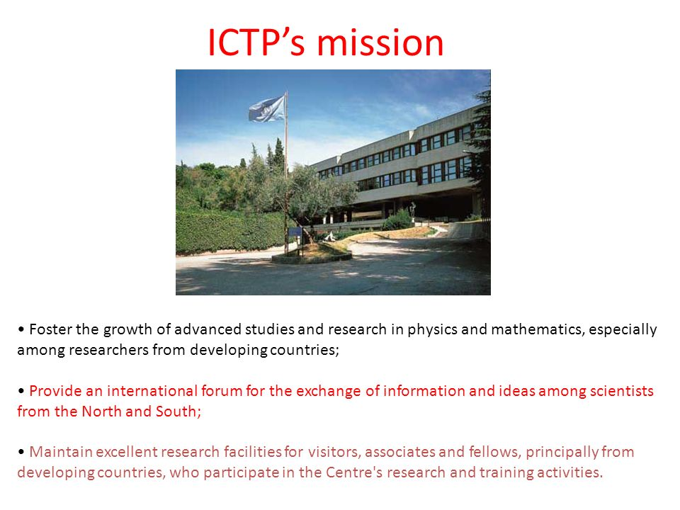ICTPs mission Foster the growth of advanced studies and research in physics and mathematics, especially among researchers from developing countries; Provide an international forum for the exchange of information and ideas among scientists from the North and South; Maintain excellent research facilities for visitors, associates and fellows, principally from developing countries, who participate in the Centre s research and training activities.