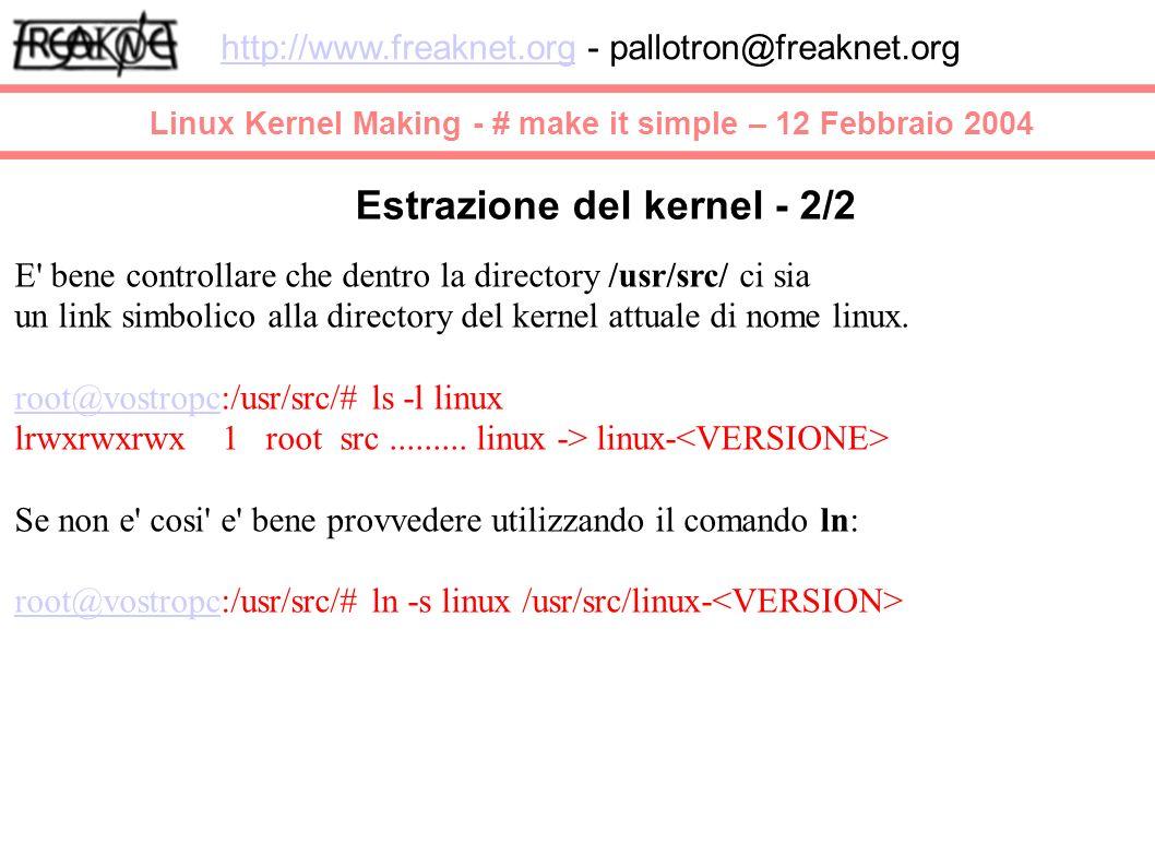 Linux Kernel Making - # make it simple – 12 Febbraio 2004 http://www.freaknet.orghttp://www.freaknet.org - pallotron@freaknet.org Estrazione del kernel - 2/2 E bene controllare che dentro la directory /usr/src/ ci sia un link simbolico alla directory del kernel attuale di nome linux.