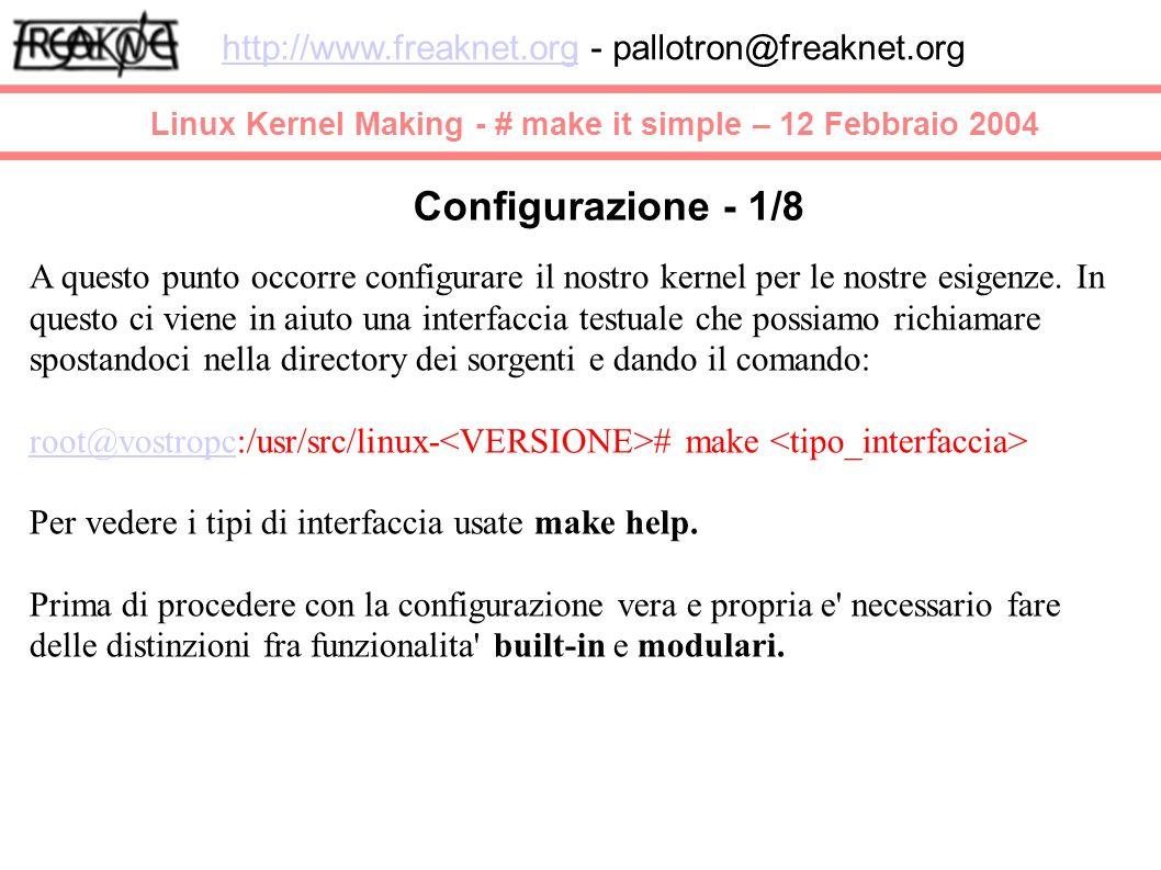 Linux Kernel Making - # make it simple – 12 Febbraio 2004 http://www.freaknet.orghttp://www.freaknet.org - pallotron@freaknet.org Configurazione - 1/8 A questo punto occorre configurare il nostro kernel per le nostre esigenze.