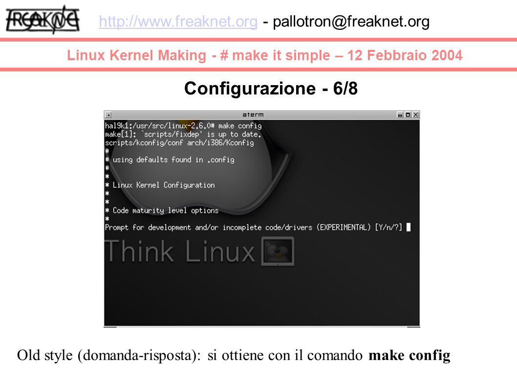Linux Kernel Making - # make it simple – 12 Febbraio 2004 http://www.freaknet.orghttp://www.freaknet.org - pallotron@freaknet.org Configurazione - 6/8 Old style (domanda-risposta): si ottiene con il comando make config