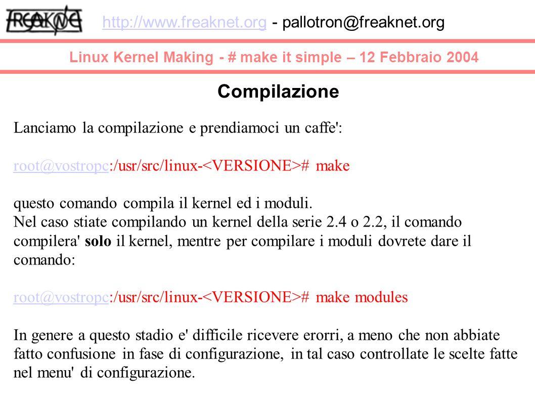 Linux Kernel Making - # make it simple – 12 Febbraio 2004 http://www.freaknet.orghttp://www.freaknet.org - pallotron@freaknet.org Compilazione Lanciamo la compilazione e prendiamoci un caffe : root@vostropcroot@vostropc:/usr/src/linux- # make questo comando compila il kernel ed i moduli.