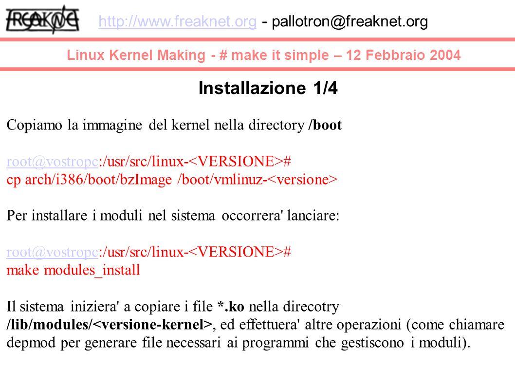 Linux Kernel Making - # make it simple – 12 Febbraio 2004 http://www.freaknet.orghttp://www.freaknet.org - pallotron@freaknet.org Installazione 1/4 Copiamo la immagine del kernel nella directory /boot root@vostropcroot@vostropc:/usr/src/linux- # cp arch/i386/boot/bzImage /boot/vmlinuz- Per installare i moduli nel sistema occorrera lanciare: root@vostropcroot@vostropc:/usr/src/linux- # make modules_install Il sistema iniziera a copiare i file *.ko nella direcotry /lib/modules/, ed effettuera altre operazioni (come chiamare depmod per generare file necessari ai programmi che gestiscono i moduli).