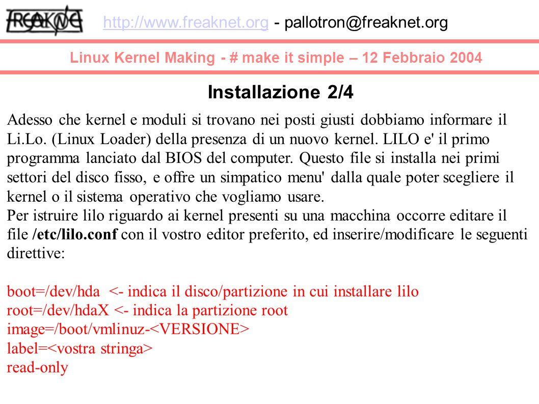 Linux Kernel Making - # make it simple – 12 Febbraio 2004 http://www.freaknet.orghttp://www.freaknet.org - pallotron@freaknet.org Installazione 2/4 Adesso che kernel e moduli si trovano nei posti giusti dobbiamo informare il Li.Lo.