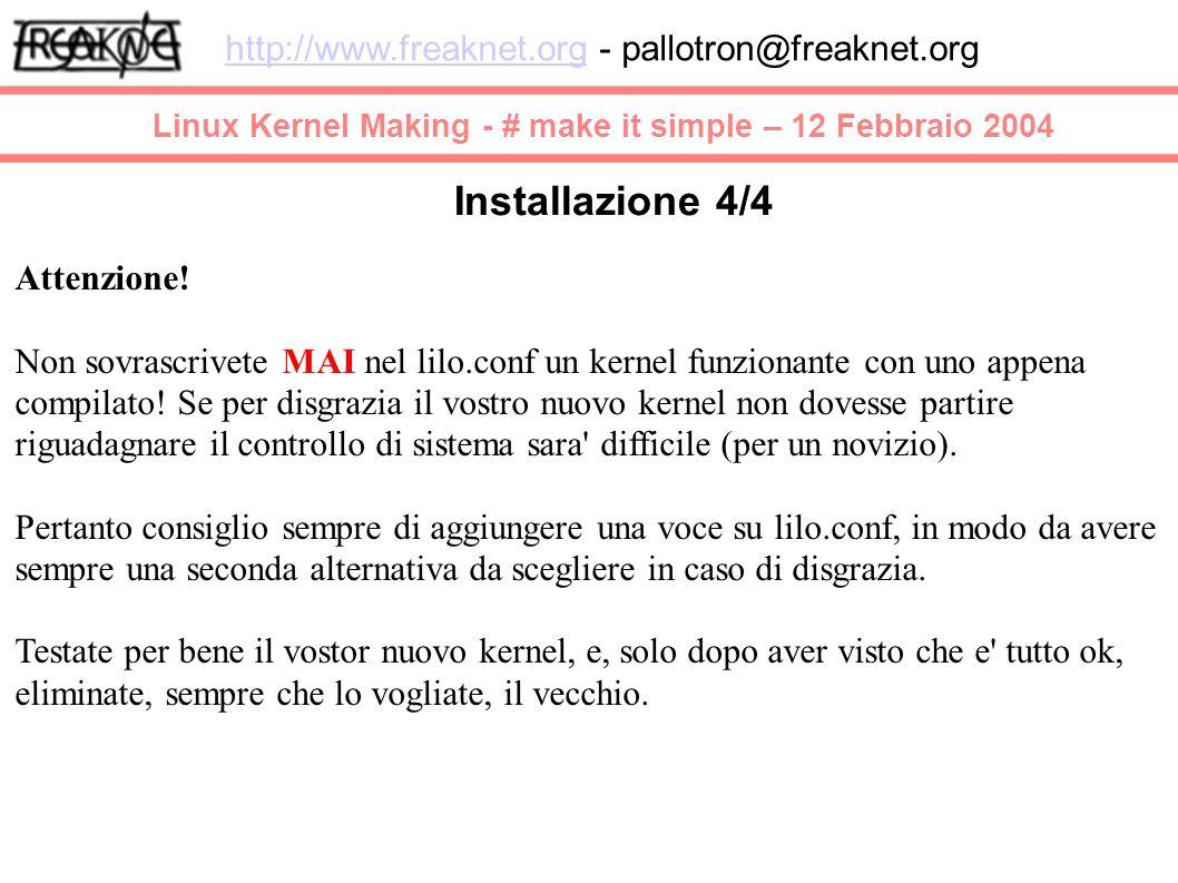 Linux Kernel Making - # make it simple – 12 Febbraio 2004 http://www.freaknet.orghttp://www.freaknet.org - pallotron@freaknet.org Installazione 4/4 Attenzione.