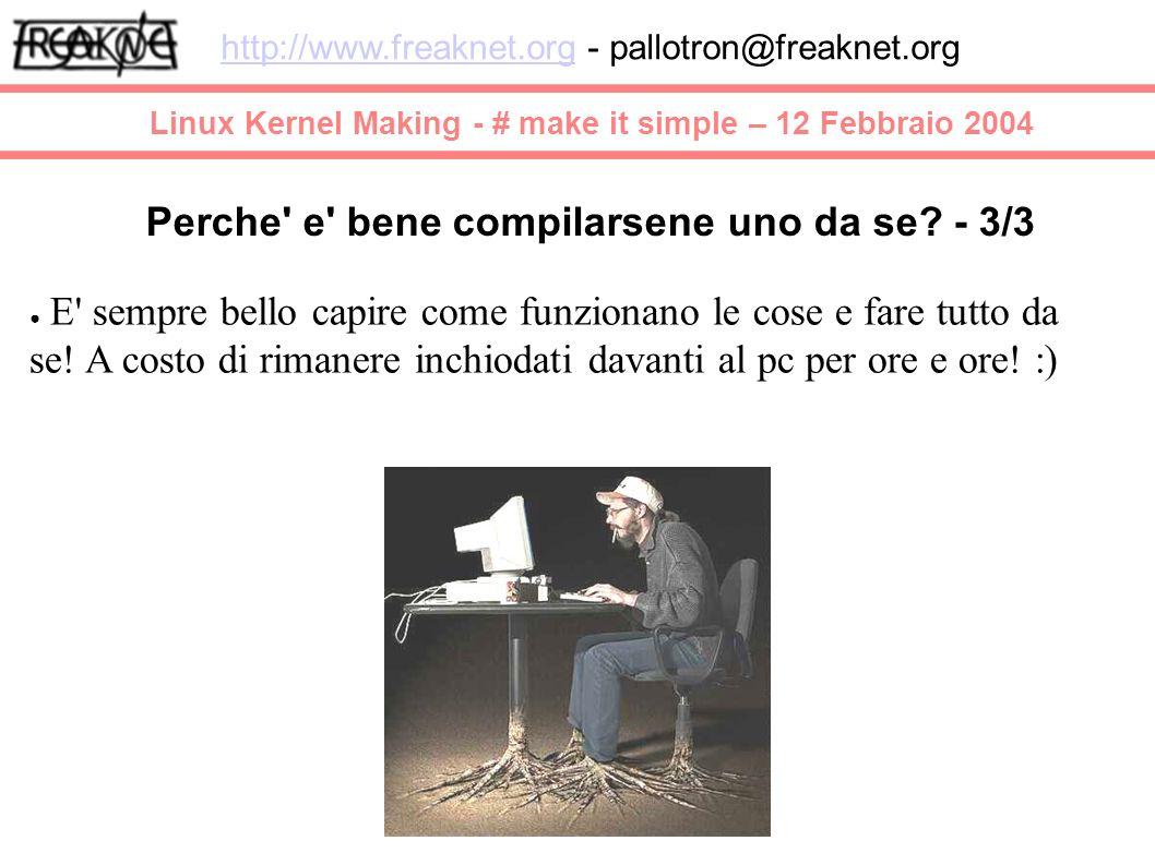 Linux Kernel Making - # make it simple – 12 Febbraio 2004 http://www.freaknet.orghttp://www.freaknet.org - pallotron@freaknet.org E sempre bello capire come funzionano le cose e fare tutto da se.