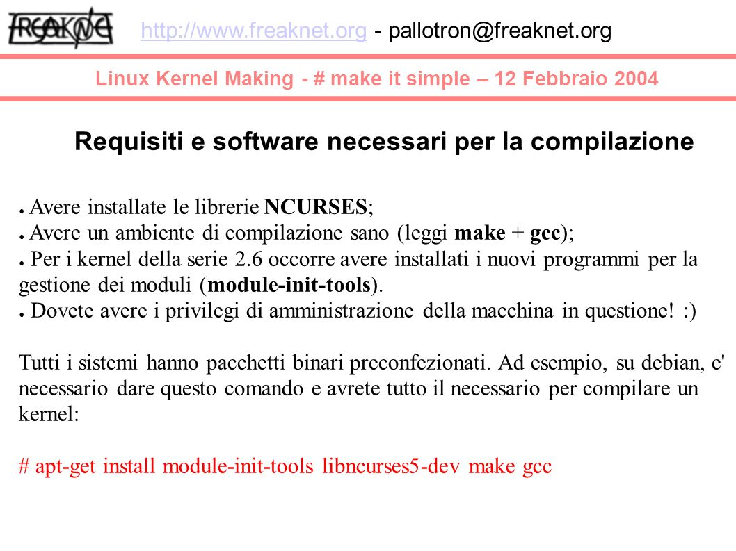 Linux Kernel Making - # make it simple – 12 Febbraio 2004 http://www.freaknet.orghttp://www.freaknet.org - pallotron@freaknet.org Requisiti e software