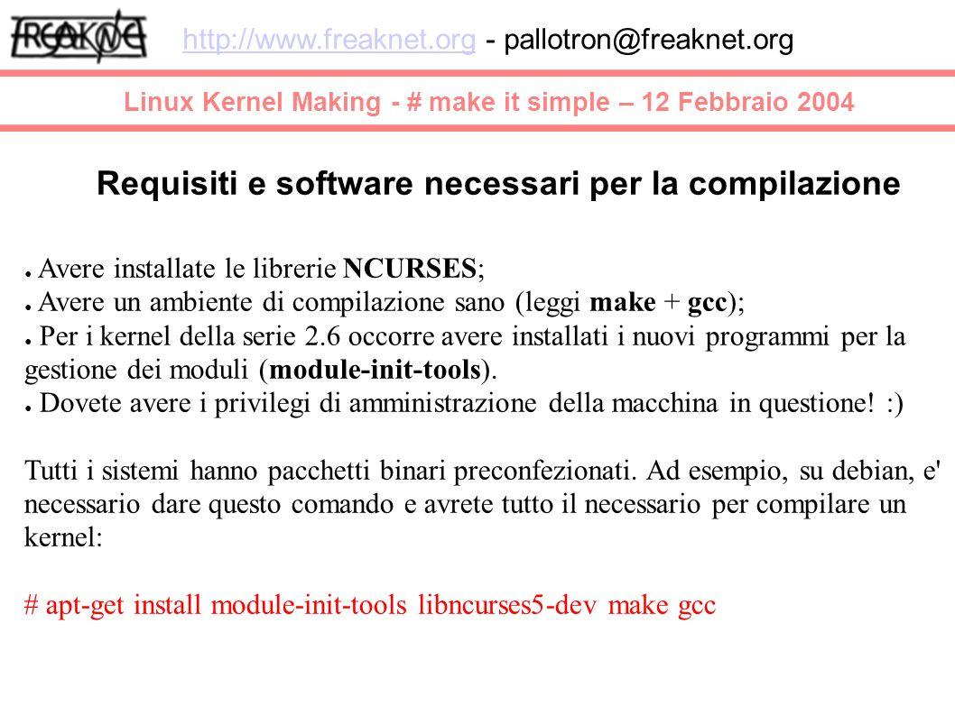 Linux Kernel Making - # make it simple – 12 Febbraio 2004 http://www.freaknet.orghttp://www.freaknet.org - pallotron@freaknet.org Requisiti e software necessari per la compilazione Avere installate le librerie NCURSES; Avere un ambiente di compilazione sano (leggi make + gcc); Per i kernel della serie 2.6 occorre avere installati i nuovi programmi per la gestione dei moduli (module-init-tools).