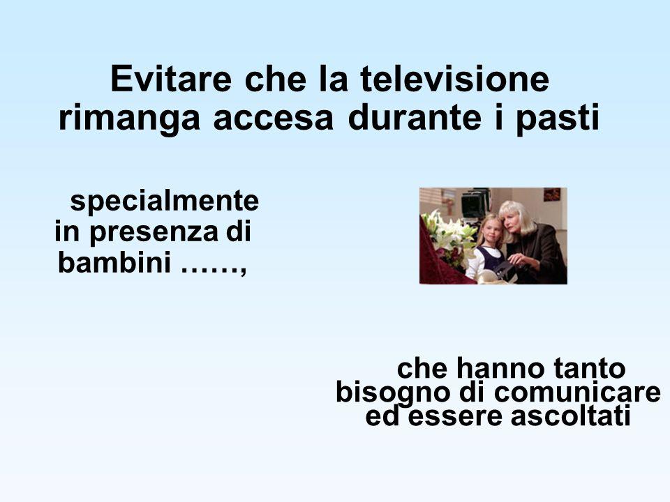Evitare che la televisione rimanga accesa durante i pasti specialmente in presenza di bambini ……, che hanno tanto bisogno di comunicare ed essere asco