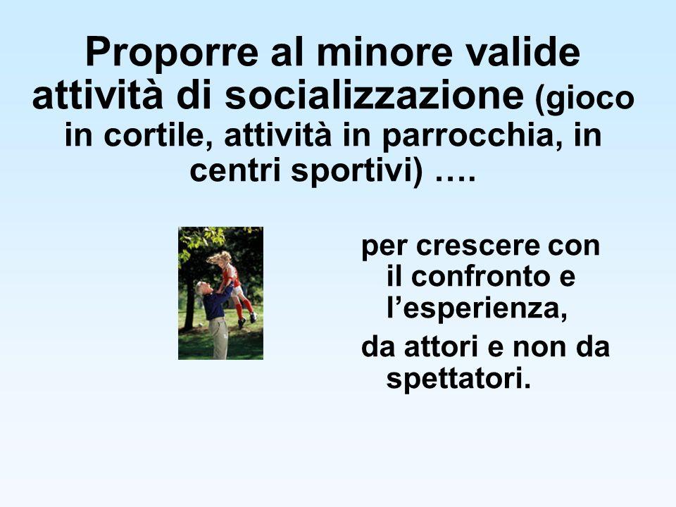 Proporre al minore valide attività di socializzazione (gioco in cortile, attività in parrocchia, in centri sportivi) …. per crescere con il confronto