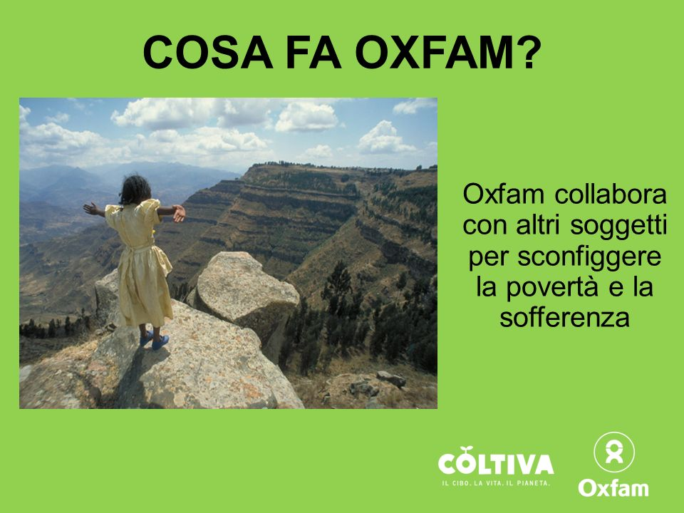 COSA FA OXFAM? Oxfam collabora con altri soggetti per sconfiggere la povertà e la sofferenza