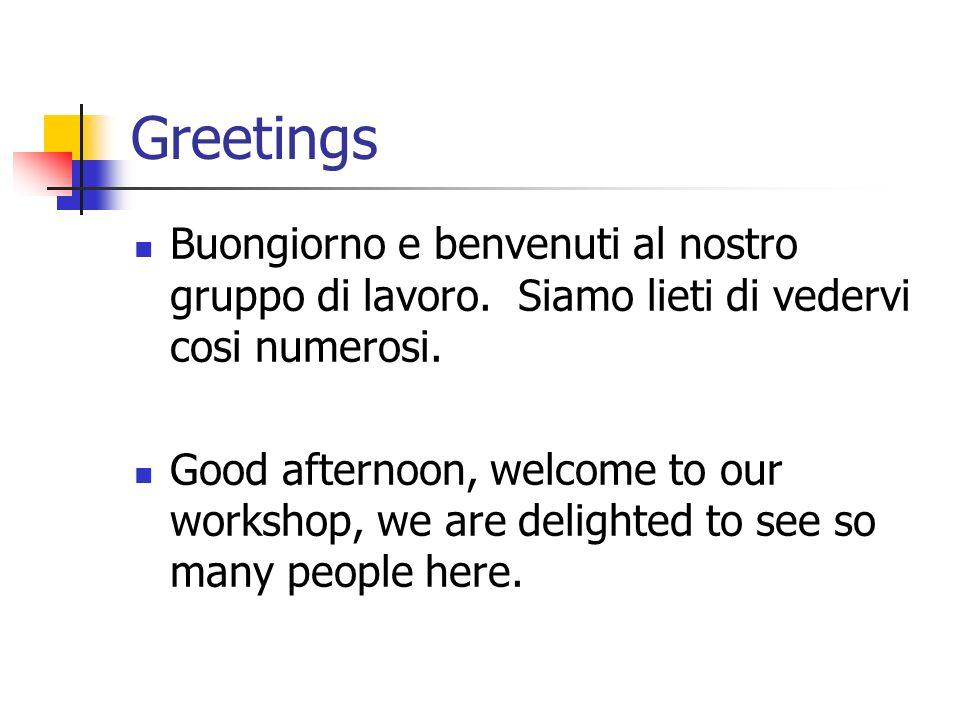 Greetings Buongiorno e benvenuti al nostro gruppo di lavoro. Siamo lieti di vedervi cosi numerosi. Good afternoon, welcome to our workshop, we are del