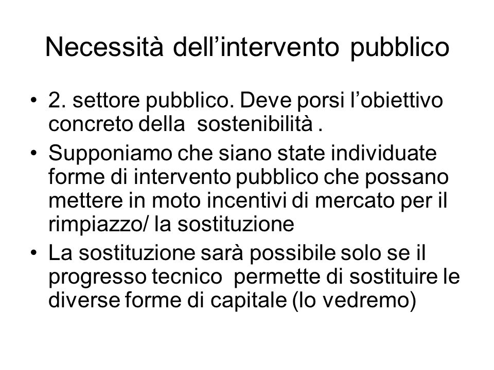 Necessità dellintervento pubblico 2. settore pubblico. Deve porsi lobiettivo concreto della sostenibilità. Supponiamo che siano state individuate form
