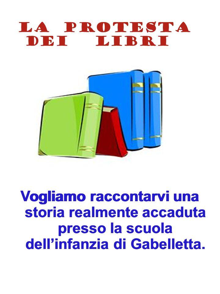 LA PROTESTA DEI LIBRI Vogliamo raccontarvi una storia realmente accaduta presso la scuola dellinfanzia di Gabelletta. LA PROTESTA DEI LIBRI Vogliamo r