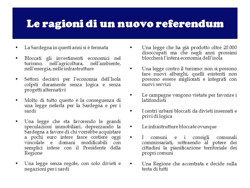 Le ragioni di un nuovo referendum La Sardegna in questi anni si è fermata Bloccati gli investimenti economici nel turismo, nellagricoltura, nellambiente, nellenergia, nelle infrastrutture Settori decisivi per leconomia dellIsola colpiti duramente senza logica e senza progetti alternativi Molto di tutto questo è la conseguenza di una legge nefasta per la Sardegna e per i sardi Una legge che sta favorendo le grandi speculazioni immobiliari, deprezzando la Sardegna a favore di chi vorrebbe acquistare a pochi euro intere fasce costiere oggi vincolate e domani modificabili con semplici intese con il Presidente della Regione Una legge senza regole, con solo divieti e negazioni per i sardi Una legge che ha già prodotto oltre 20.000 disoccupati ma che negli anni prossimi bloccherà lintera economia dellisola Una legge contro il turismo: non si possono fare nuovi alberghi, quelli esistenti non possono essere migliorati e integrati con nuovi servizi Le campagne vengono vietate per favorire i latifondisti I centri urbani bloccati da divieti insensati e privi di logica Le infrastrutture bloccate ovunque I comuni e i consigli comunali commissariati, sottraendo al potere dei cittadini la pianificazione territoriale dei propri comuni Una Regione che accentrata e decide sulla testa di tutti