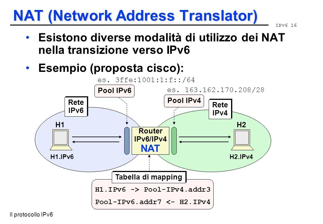 IPv6 16 Il protocollo IPv6 NAT (Network Address Translator) Router IPv6/IPv4 NAT H1.IPv6H2.IPv4 Rete IPv6 Rete IPv6 Rete IPv4 Rete IPv4 H1H2 Pool IPv6