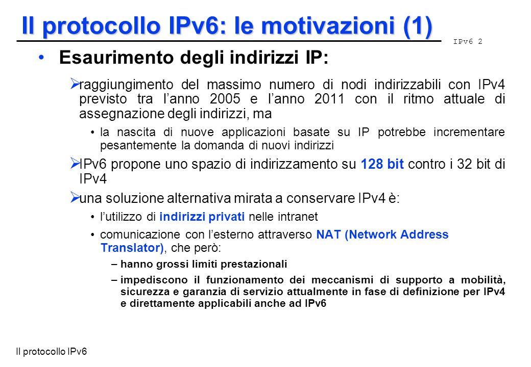 IPv6 2 Il protocollo IPv6 Il protocollo IPv6: le motivazioni (1) Esaurimento degli indirizzi IP: raggiungimento del massimo numero di nodi indirizzabi