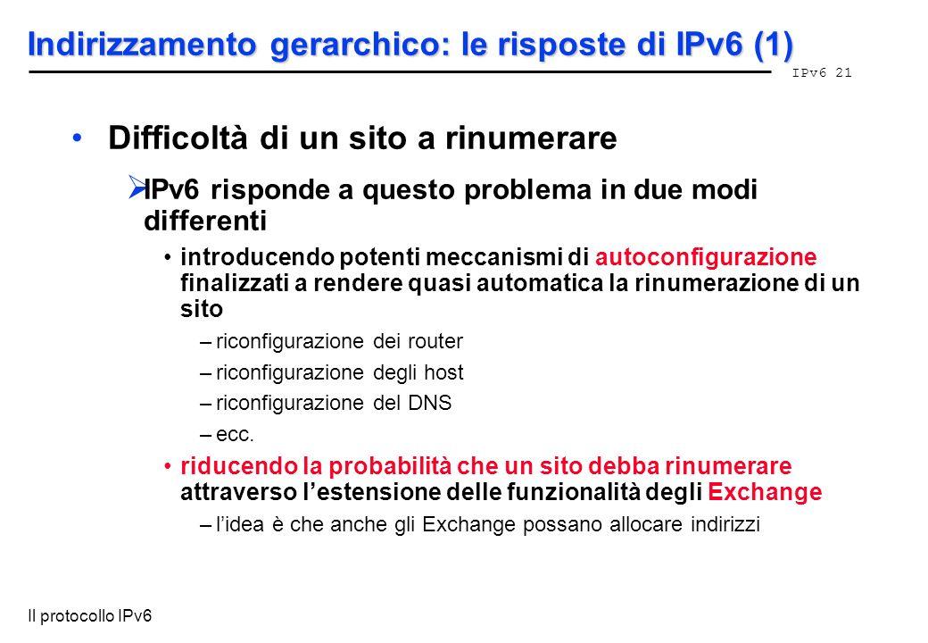 IPv6 21 Il protocollo IPv6 Indirizzamento gerarchico: le risposte di IPv6 (1) Difficoltà di un sito a rinumerare IPv6 risponde a questo problema in du