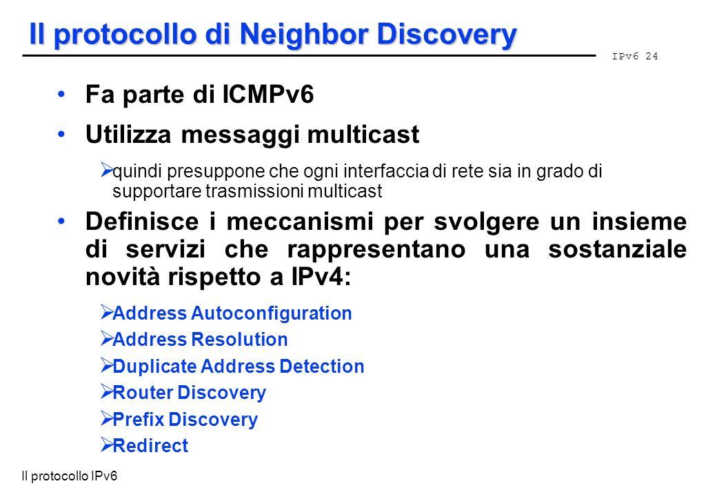 IPv6 24 Il protocollo IPv6 Il protocollo di Neighbor Discovery Fa parte di ICMPv6 Utilizza messaggi multicast quindi presuppone che ogni interfaccia d