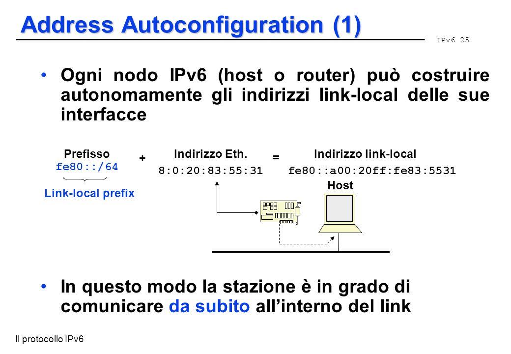 IPv6 25 Il protocollo IPv6 Address Autoconfiguration (1) Ogni nodo IPv6 (host o router) può costruire autonomamente gli indirizzi link-local delle sue