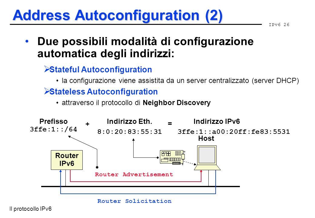 IPv6 26 Il protocollo IPv6 Address Autoconfiguration (2) Due possibili modalità di configurazione automatica degli indirizzi: Stateful Autoconfigurati