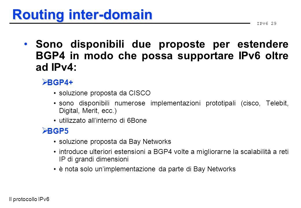 IPv6 29 Il protocollo IPv6 Routing inter-domain Sono disponibili due proposte per estendere BGP4 in modo che possa supportare IPv6 oltre ad IPv4: BGP4