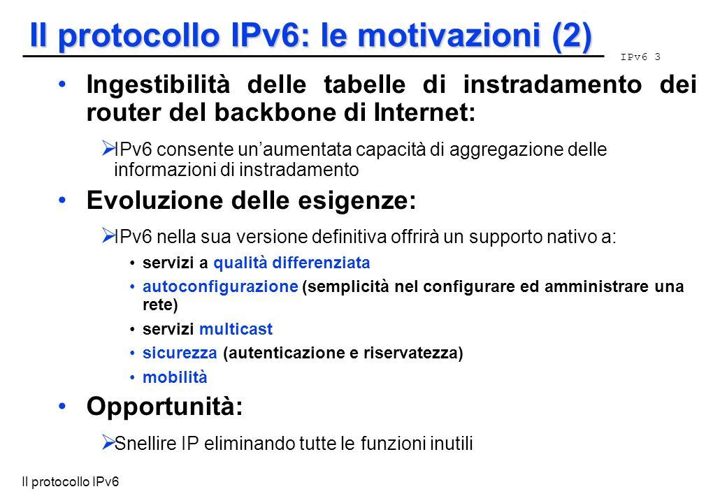 IPv6 3 Il protocollo IPv6 Il protocollo IPv6: le motivazioni (2) Ingestibilità delle tabelle di instradamento dei router del backbone di Internet: IPv