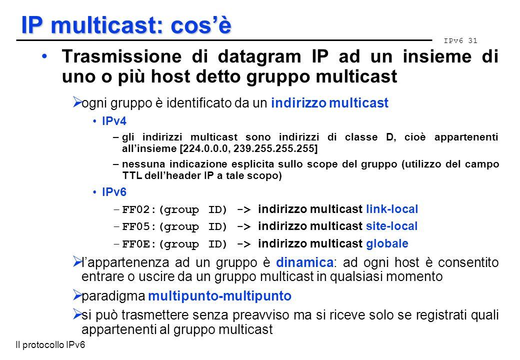 IPv6 31 Il protocollo IPv6 IP multicast: cosè Trasmissione di datagram IP ad un insieme di uno o più host detto gruppo multicast ogni gruppo è identif