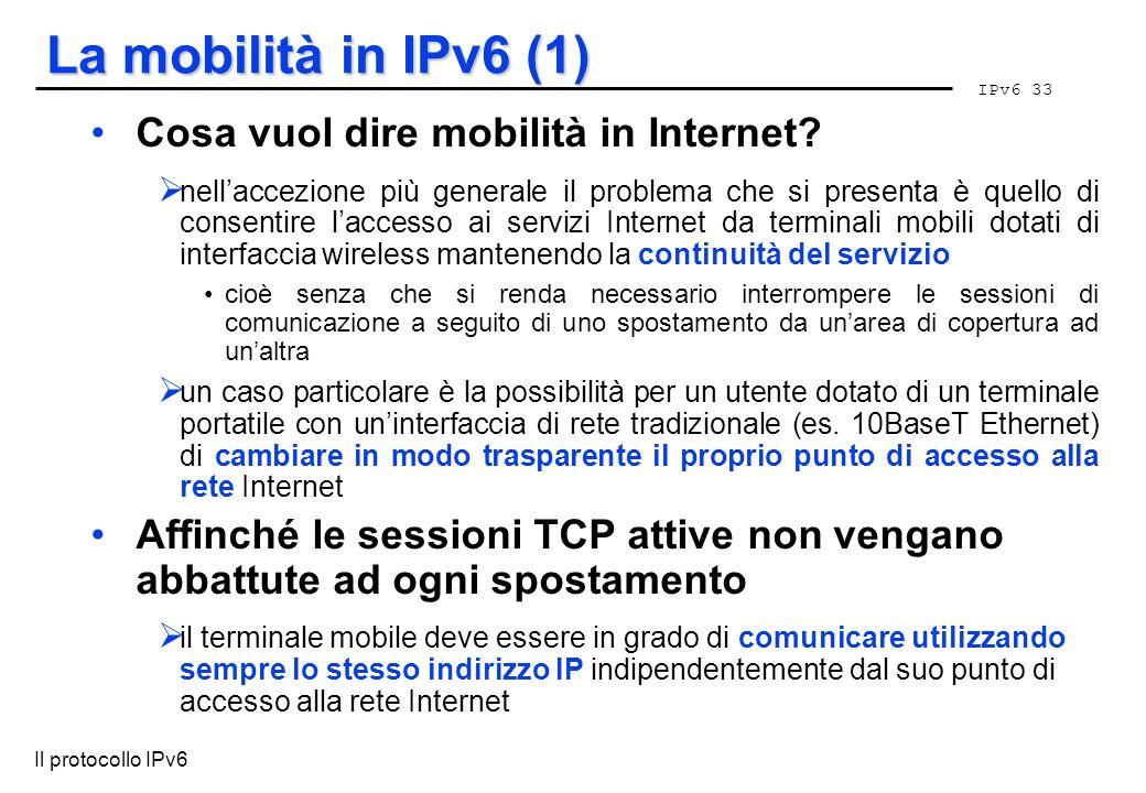 IPv6 33 Il protocollo IPv6 La mobilità in IPv6 (1) Cosa vuol dire mobilità in Internet? nellaccezione più generale il problema che si presenta è quell