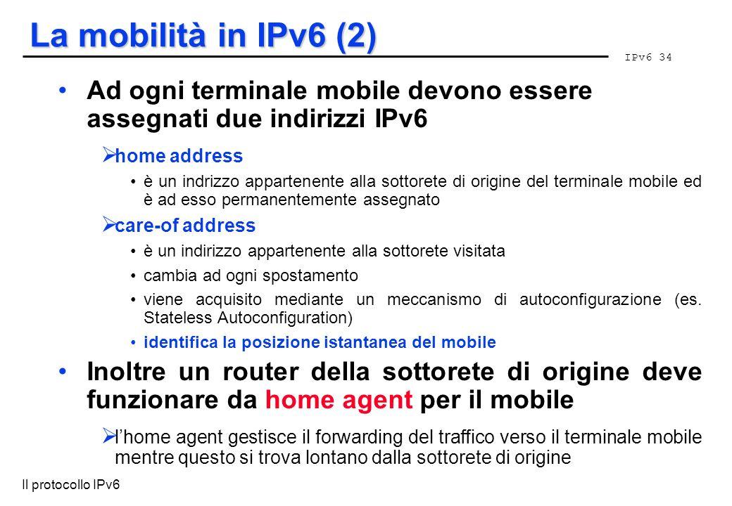 IPv6 34 Il protocollo IPv6 La mobilità in IPv6 (2) Ad ogni terminale mobile devono essere assegnati due indirizzi IPv6 home address è un indrizzo appa