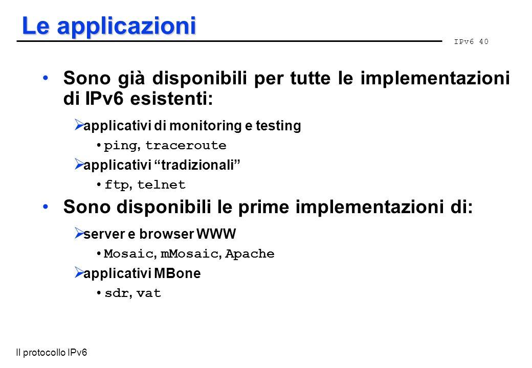 IPv6 40 Il protocollo IPv6 Le applicazioni Sono già disponibili per tutte le implementazioni di IPv6 esistenti: applicativi di monitoring e testing pi