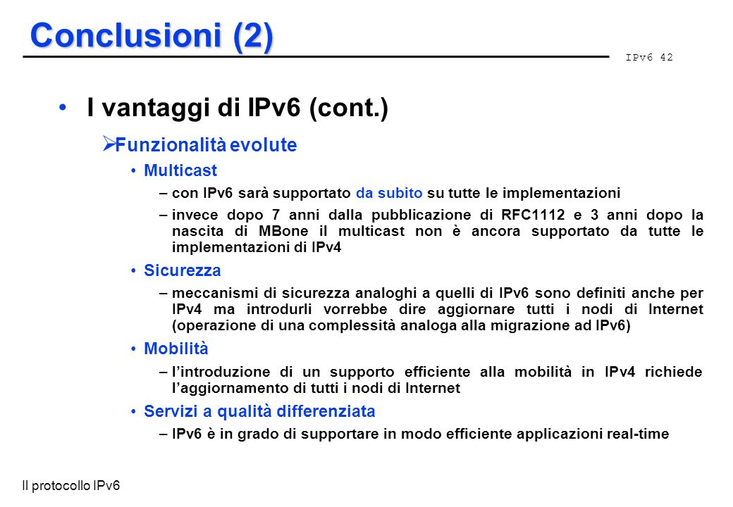 IPv6 42 Il protocollo IPv6 Conclusioni (2) I vantaggi di IPv6 (cont.) Funzionalità evolute Multicast –con IPv6 sarà supportato da subito su tutte le i