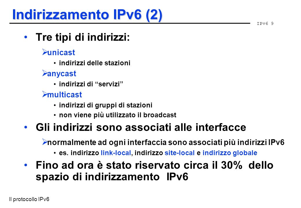 IPv6 9 Il protocollo IPv6 Indirizzamento IPv6 (2) Tre tipi di indirizzi: unicast indirizzi delle stazioni anycast indirizzi di servizi multicast indir