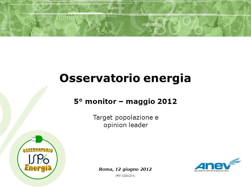 Roma, 12 giugno 2012 Osservatorio energia 5° monitor – maggio 2012 (Rif. 1230v211) Target popolazione e opinion leader