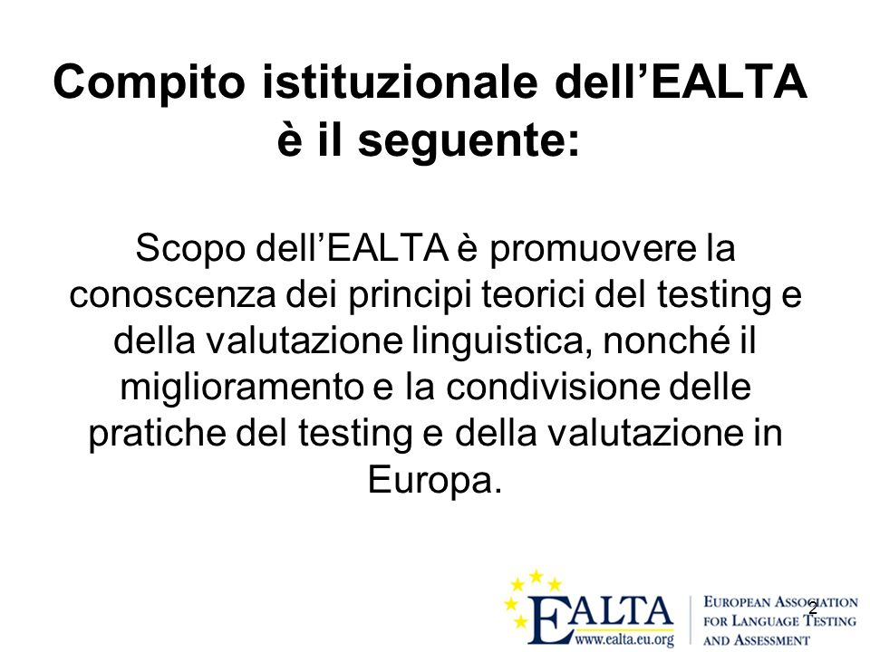 2 Compito istituzionale dellEALTA è il seguente: Scopo dellEALTA è promuovere la conoscenza dei principi teorici del testing e della valutazione lingu