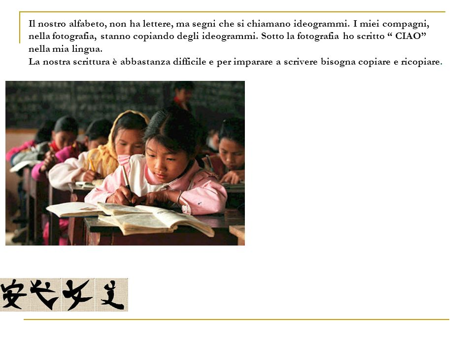 Il nostro alfabeto, non ha lettere, ma segni che si chiamano ideogrammi. I miei compagni, nella fotografia, stanno copiando degli ideogrammi. Sotto la