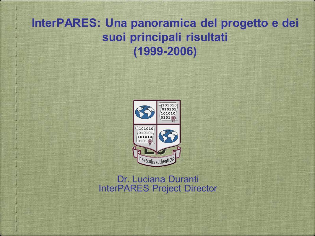 Dr. Luciana Duranti InterPARES Project Director Lo InterPARES: Una panoramica del progetto e dei suoi principali risultati (1999-2006)
