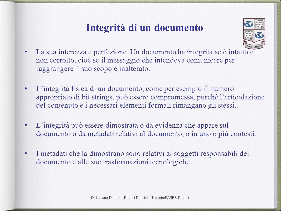 Dr Luciana Duranti – Project Director - The InterPARES Project Integrità di un documento La sua interezza e perfezione. Un documento ha integrità se è