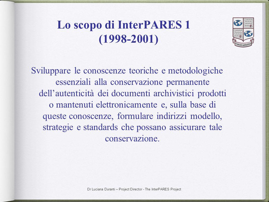 Dr Luciana Duranti – Project Director - The InterPARES Project Lo scopo di InterPARES 1 (1998-2001) Sviluppare le conoscenze teoriche e metodologiche
