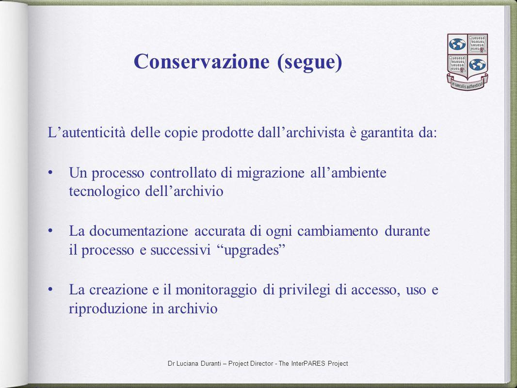 Dr Luciana Duranti – Project Director - The InterPARES Project Conservazione (segue) Lautenticità delle copie prodotte dallarchivista è garantita da: