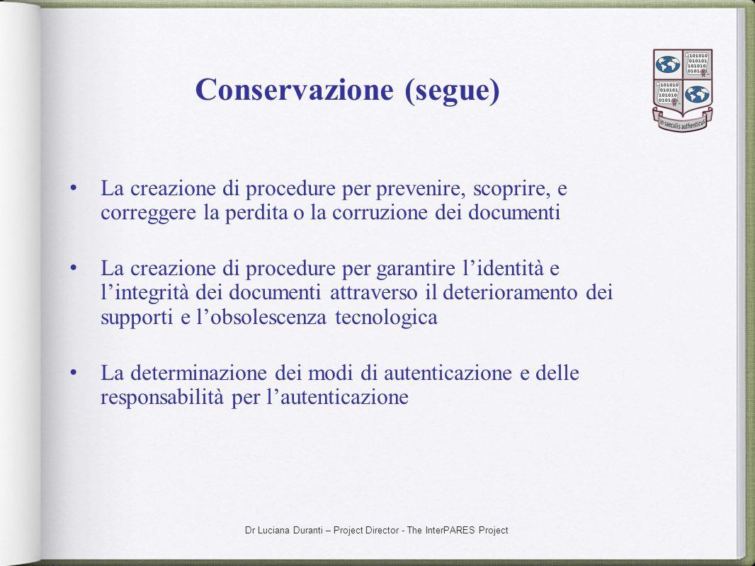 Dr Luciana Duranti – Project Director - The InterPARES Project Conservazione (segue) La creazione di procedure per prevenire, scoprire, e correggere l