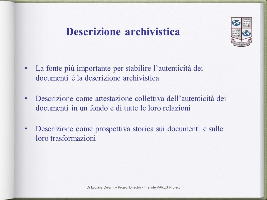 Dr Luciana Duranti – Project Director - The InterPARES Project Descrizione archivistica La fonte più importante per stabilire lautenticità dei documen
