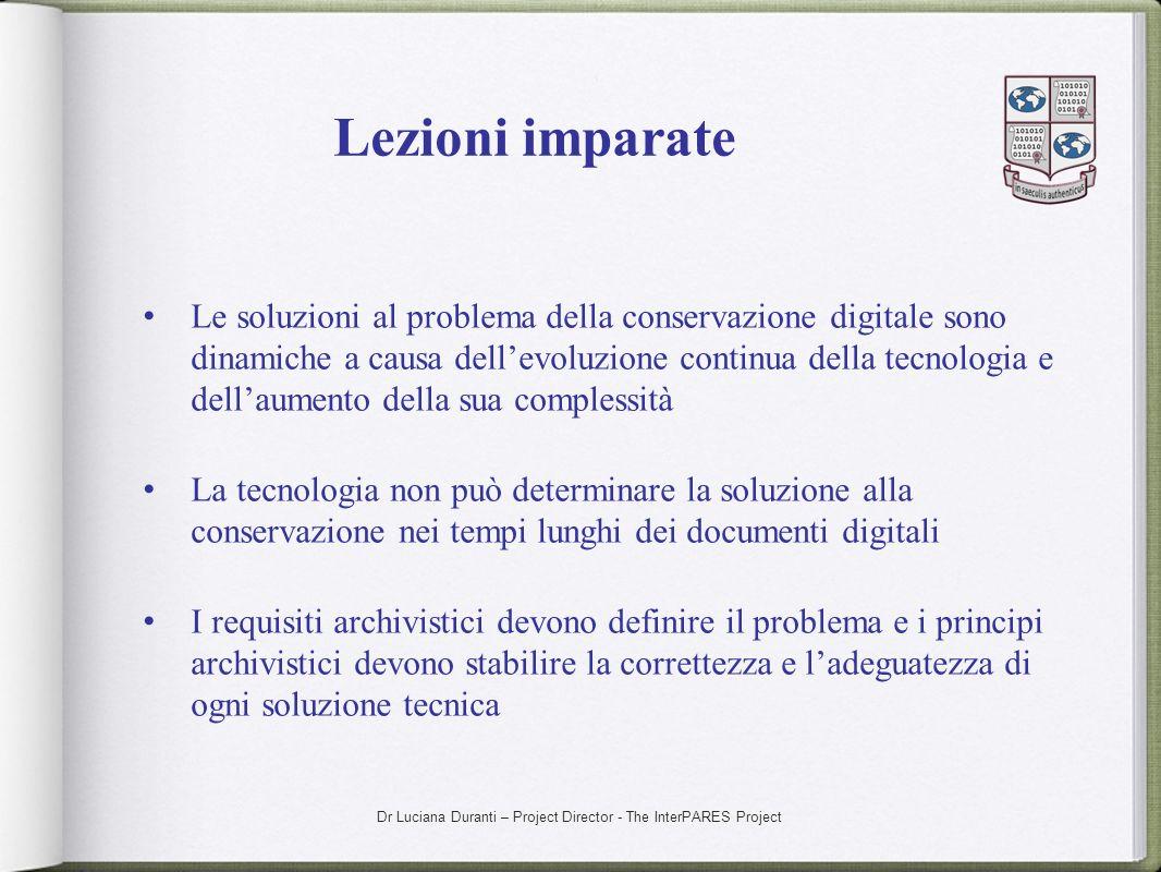 Dr Luciana Duranti – Project Director - The InterPARES Project Lezioni imparate Le soluzioni al problema della conservazione digitale sono dinamiche a