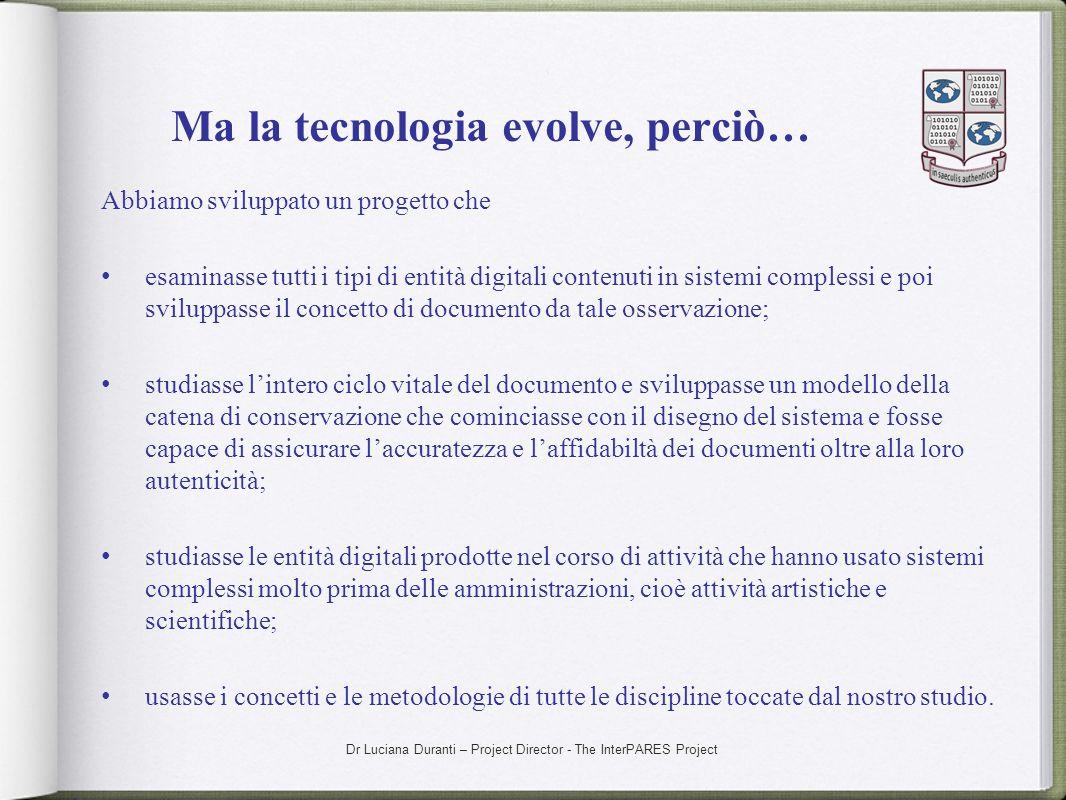 Dr Luciana Duranti – Project Director - The InterPARES Project Ma la tecnologia evolve, perciò… Abbiamo sviluppato un progetto che esaminasse tutti i