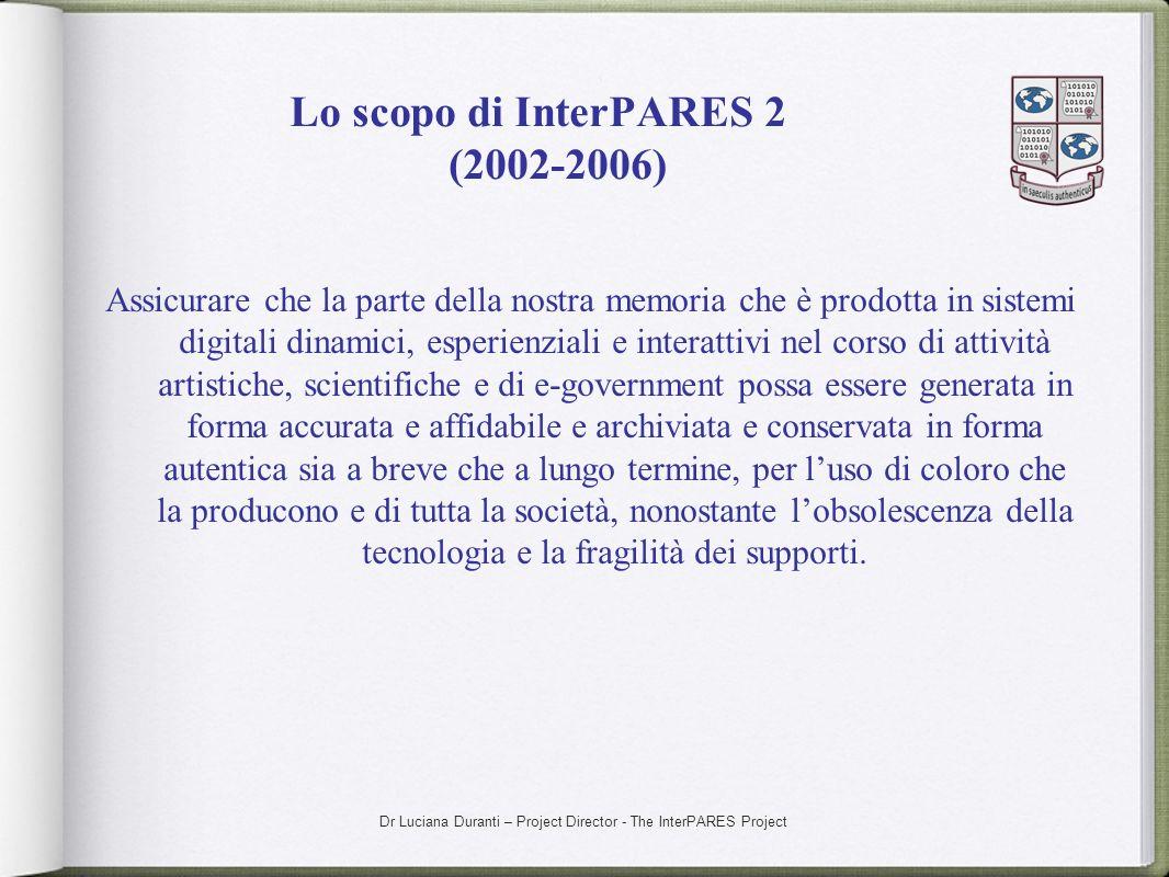 Dr Luciana Duranti – Project Director - The InterPARES Project Lo scopo di InterPARES 2 (2002-2006) Assicurare che la parte della nostra memoria che è