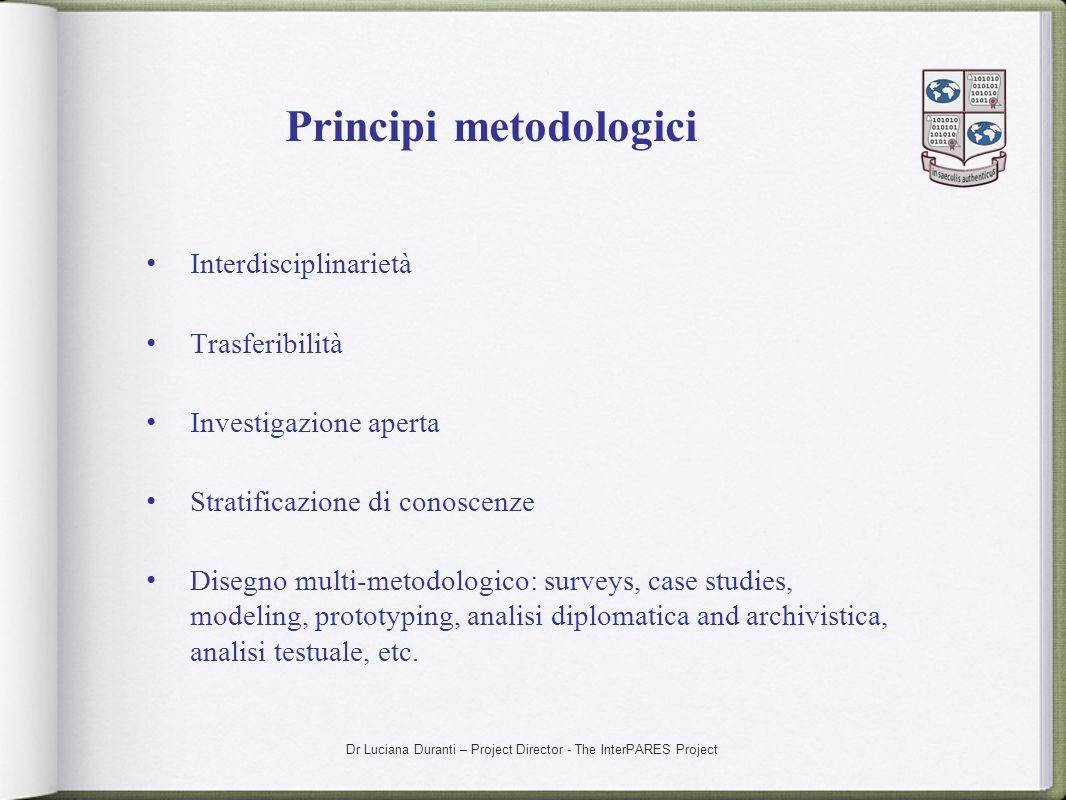 Dr Luciana Duranti – Project Director - The InterPARES Project Principi metodologici Interdisciplinarietà Trasferibilità Investigazione aperta Stratif