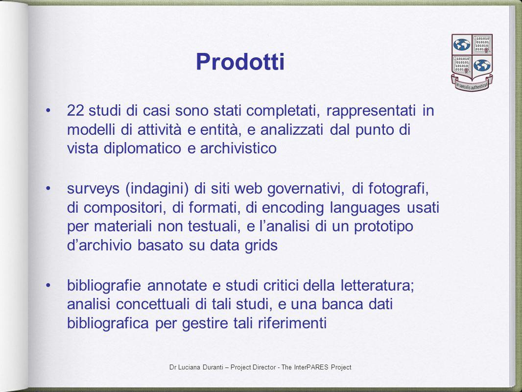 Dr Luciana Duranti – Project Director - The InterPARES Project Prodotti 22 studi di casi sono stati completati, rappresentati in modelli di attività e