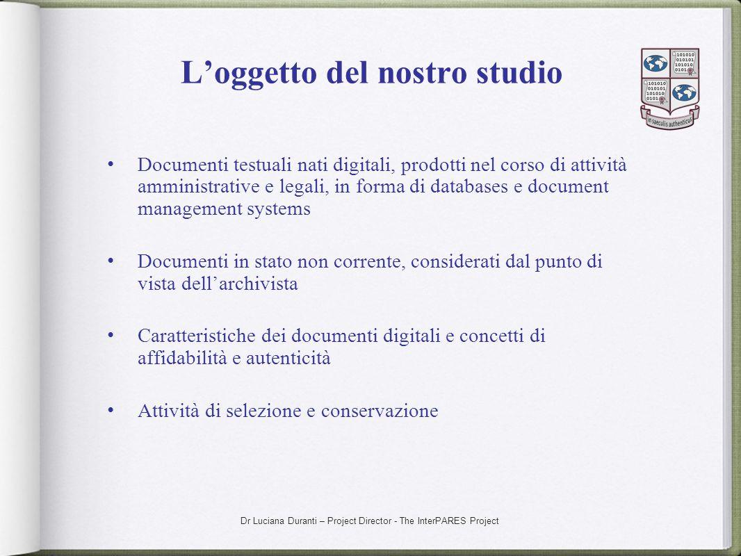 Dr Luciana Duranti – Project Director - The InterPARES Project Loggetto del nostro studio Documenti testuali nati digitali, prodotti nel corso di atti