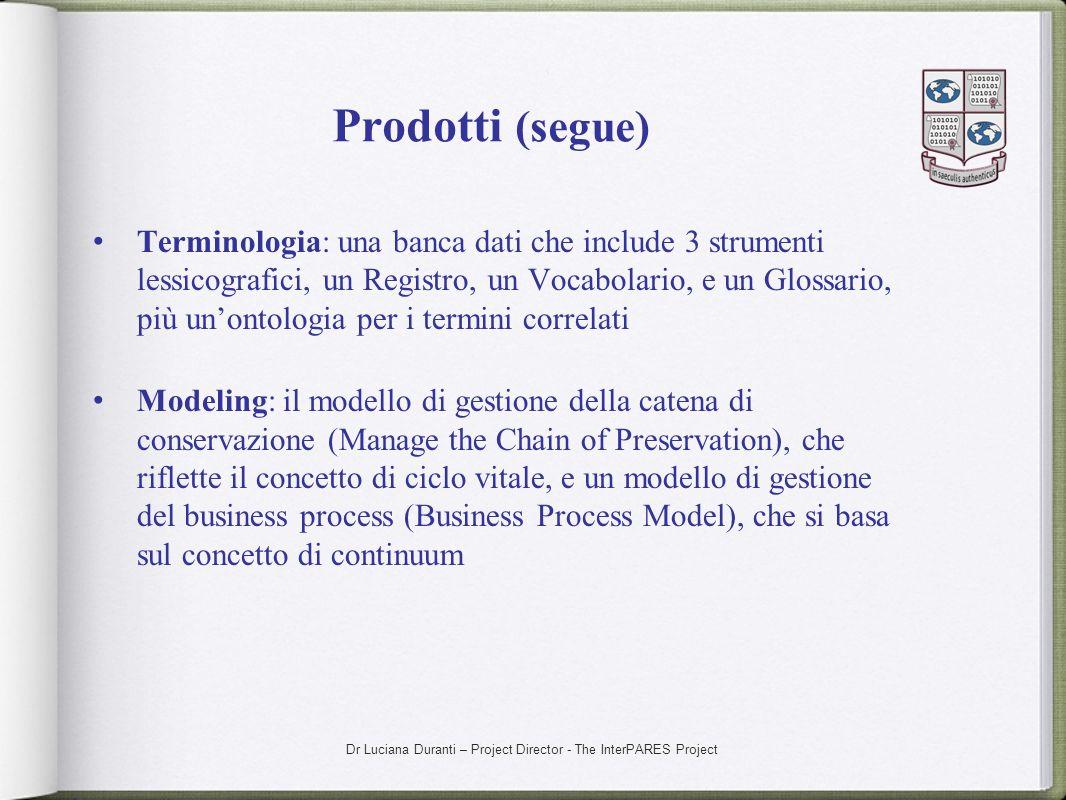 Dr Luciana Duranti – Project Director - The InterPARES Project Prodotti (segue) Terminologia: una banca dati che include 3 strumenti lessicografici, u
