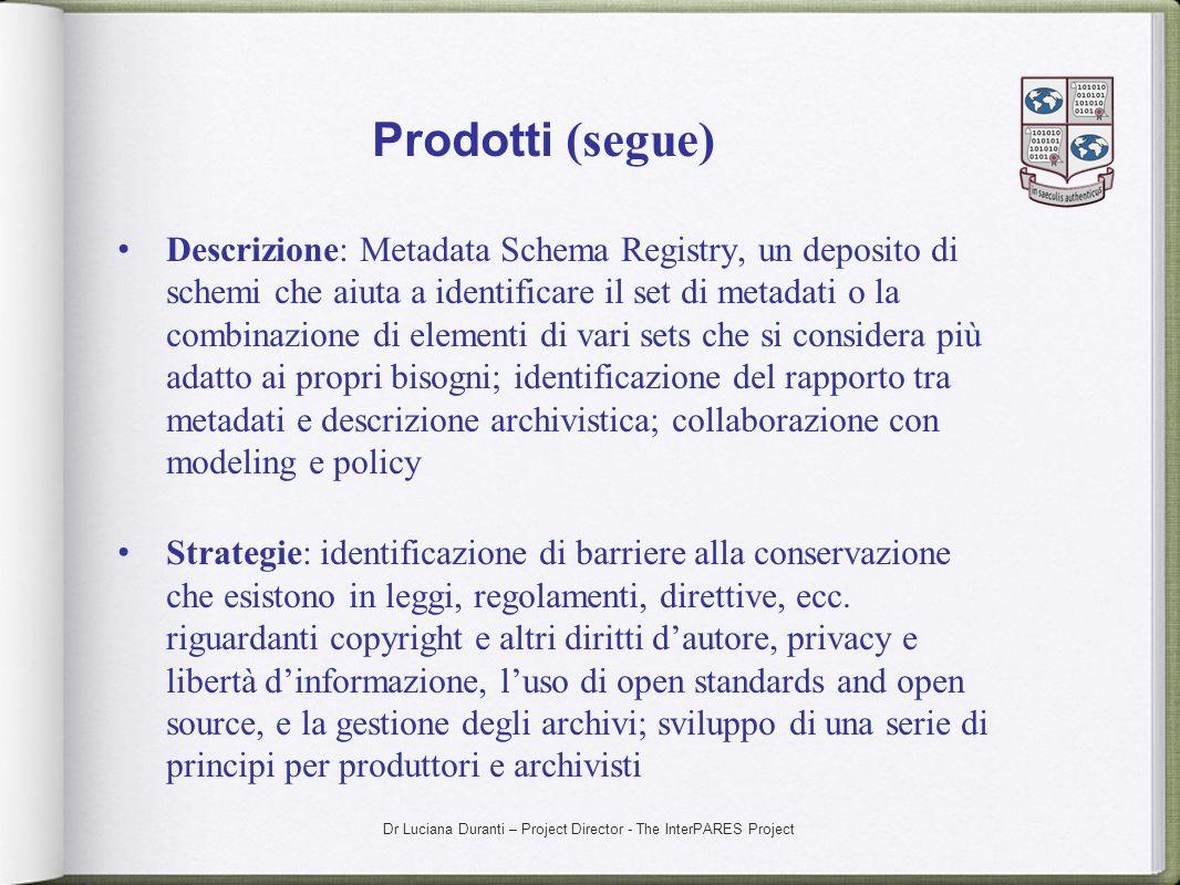 Dr Luciana Duranti – Project Director - The InterPARES Project Prodotti (segue) Descrizione: Metadata Schema Registry, un deposito di schemi che aiuta